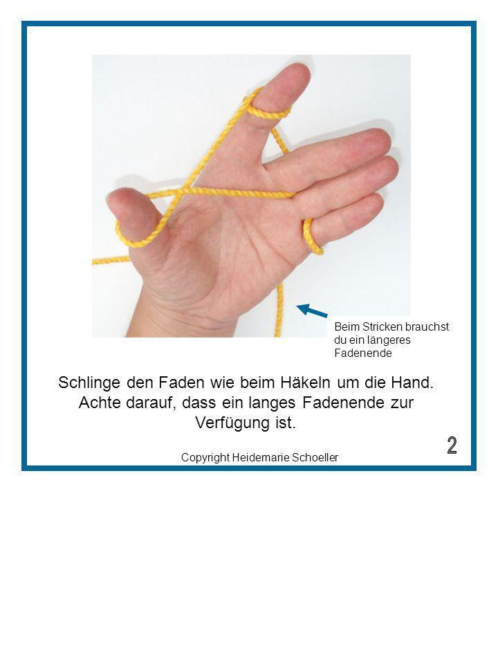 Copyright Heidemarie Schoeller Schlinge den Faden wie beim Häkeln um die Hand. Achte darauf, dass ein langes Fadenende zur Verfügung ist. Beim Stricke