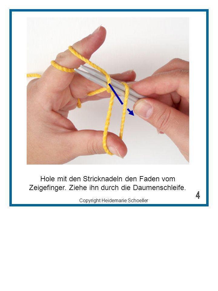 Copyright Heidemarie Schoeller Hole mit den Stricknadeln den Faden vom Zeigefinger. Ziehe ihn durch die Daumenschleife.