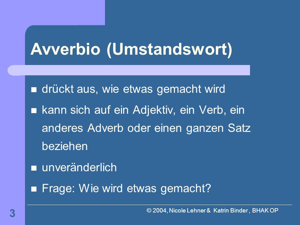 © 2004, Nicole Lehner & Katrin Binder, BHAK OP 3 Avverbio (Umstandswort) drückt aus, wie etwas gemacht wird kann sich auf ein Adjektiv, ein Verb, ein