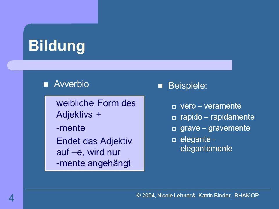 © 2004, Nicole Lehner & Katrin Binder, BHAK OP 4 Bildung Avverbio Beispiele: vero – veramente rapido – rapidamente grave – gravemente elegante - elega