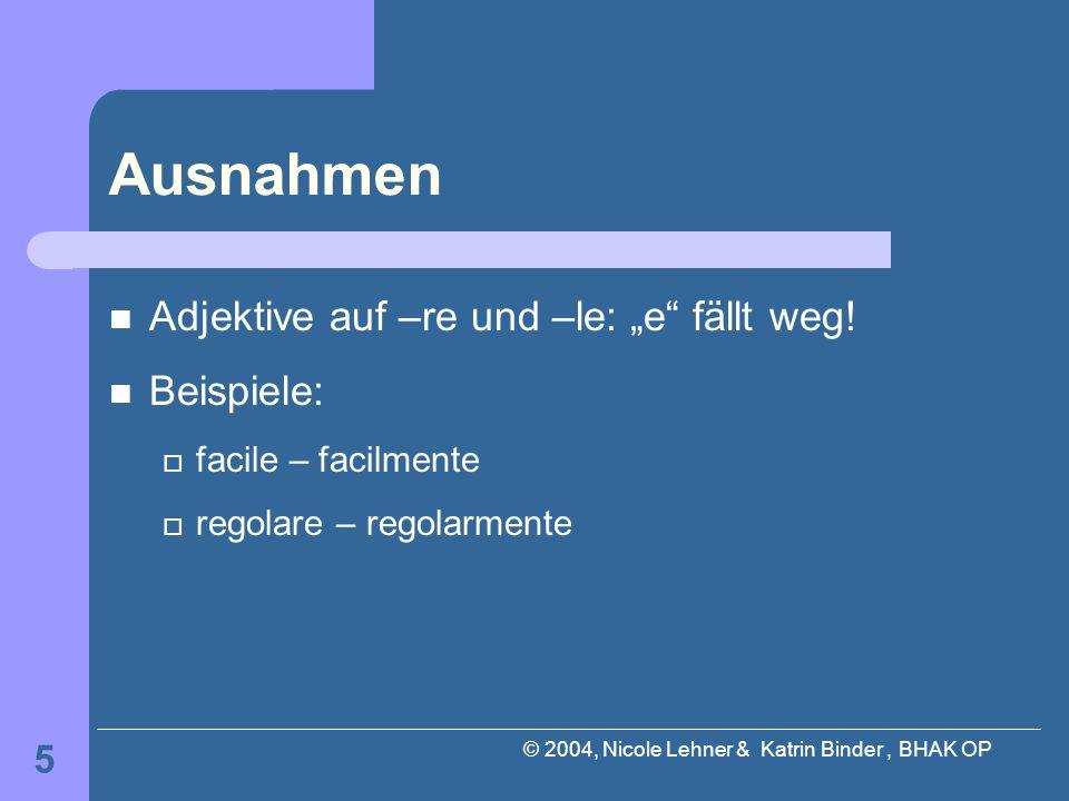 © 2004, Nicole Lehner & Katrin Binder, BHAK OP 5 Ausnahmen Adjektive auf –re und –le: e fällt weg! Beispiele: facile – facilmente regolare – regolarme