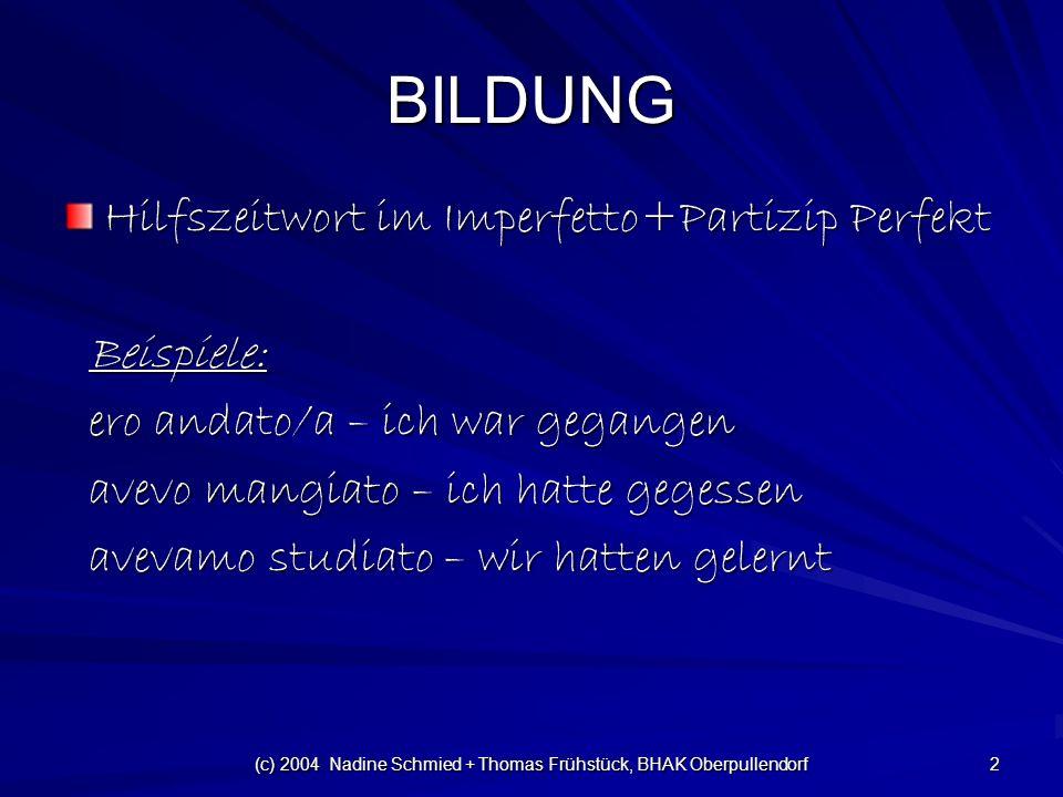 (c) 2004 Nadine Schmied + Thomas Frühstück, BHAK Oberpullendorf 2 BILDUNG Hilfszeitwort im Imperfetto+Partizip Perfekt Beispiele: Beispiele: ero andato/a – ich war gegangen ero andato/a – ich war gegangen avevo mangiato – ich hatte gegessen avevo mangiato – ich hatte gegessen avevamo studiato – wir hatten gelernt avevamo studiato – wir hatten gelernt