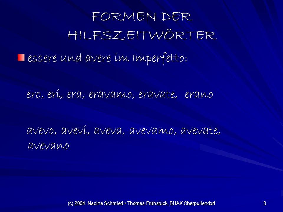(c) 2004 Nadine Schmied + Thomas Frühstück, BHAK Oberpullendorf 3 FORMEN DER HILFSZEITWÖRTER essere und avere im Imperfetto: ero, eri, era, eravamo, eravate, erano ero, eri, era, eravamo, eravate, erano avevo, avevi, aveva, avevamo, avevate, avevano avevo, avevi, aveva, avevamo, avevate, avevano