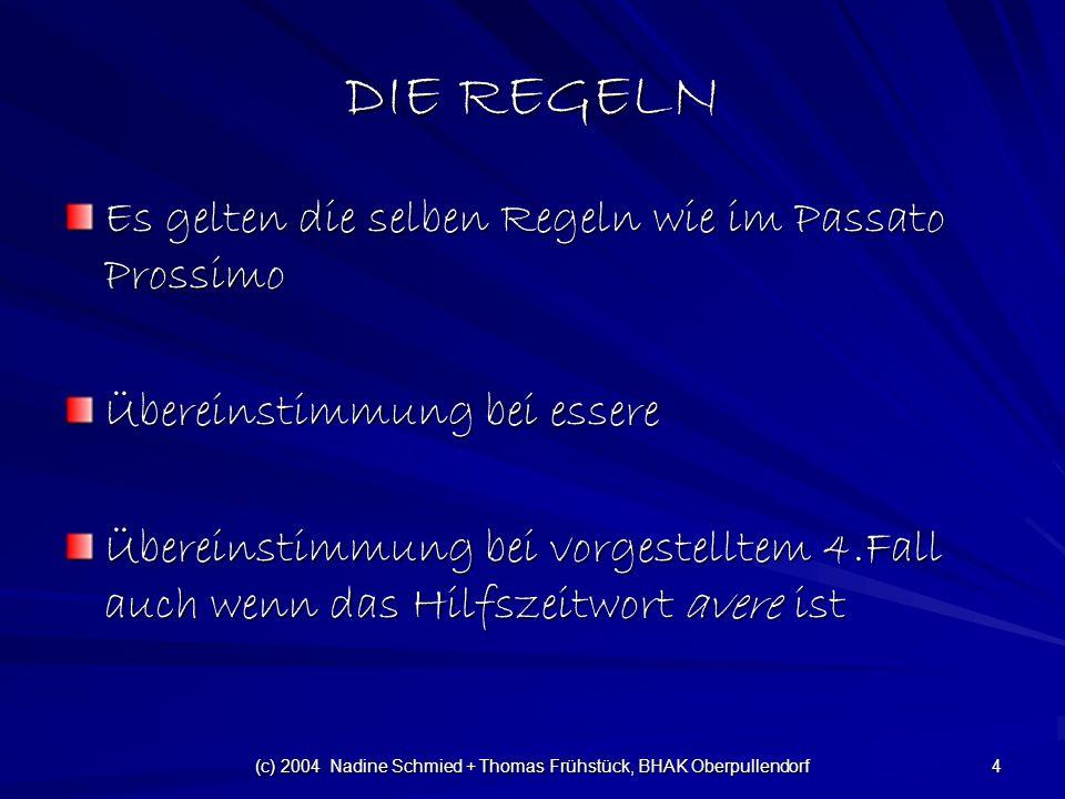 (c) 2004 Nadine Schmied + Thomas Frühstück, BHAK Oberpullendorf 4 DIE REGELN Es gelten die selben Regeln wie im Passato Prossimo Übereinstimmung bei essere Übereinstimmung bei vorgestelltem 4.Fall auch wenn das Hilfszeitwort avere ist