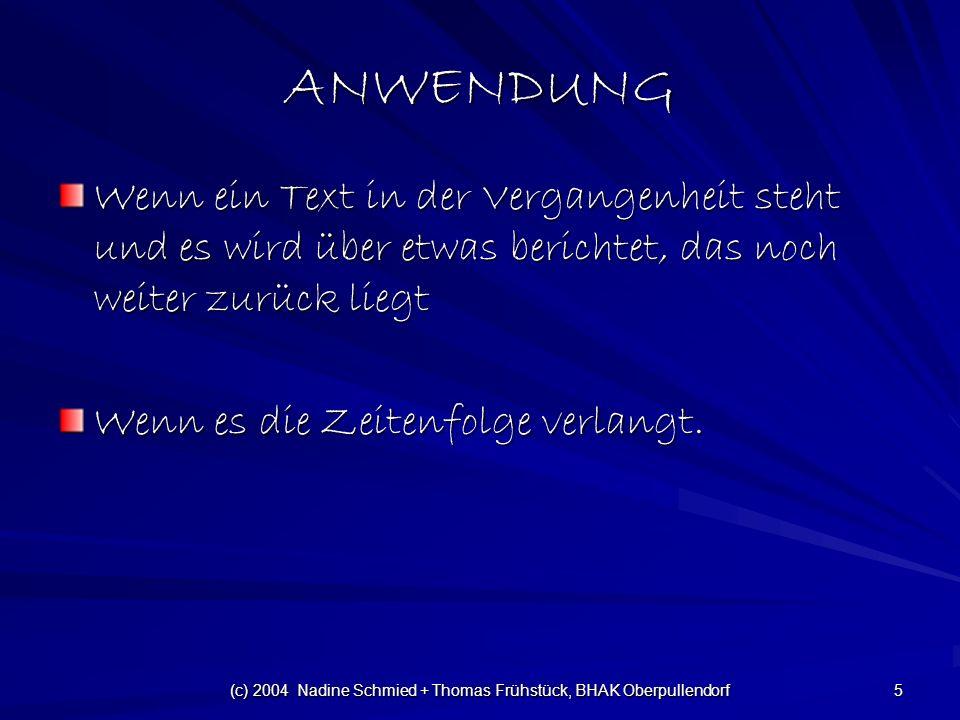 (c) 2004 Nadine Schmied + Thomas Frühstück, BHAK Oberpullendorf 5 ANWENDUNG Wenn ein Text in der Vergangenheit steht und es wird über etwas berichtet, das noch weiter zurück liegt Wenn es die Zeitenfolge verlangt.