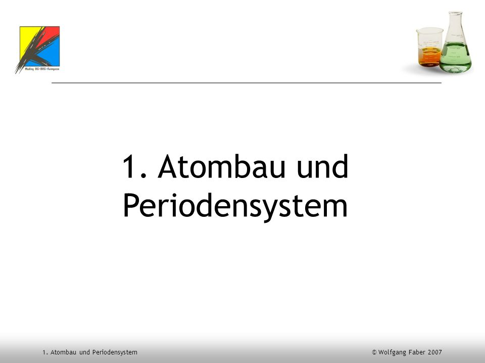 1. Atombau und Periodensystem © Wolfgang Faber 2007 1. Atombau und Periodensystem