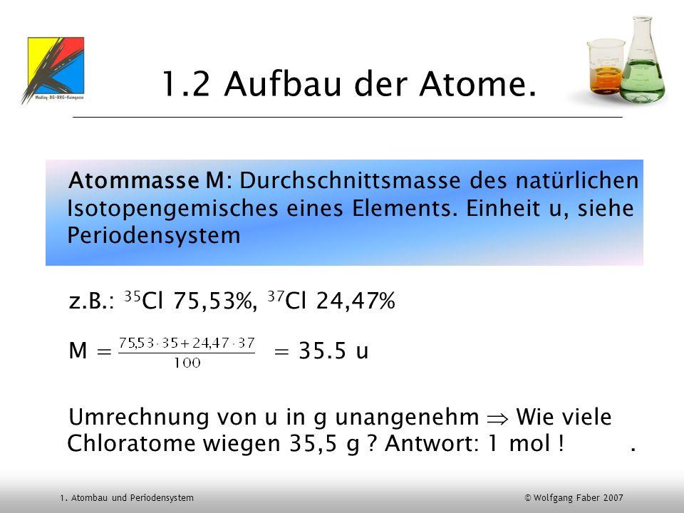 1. Atombau und Periodensystem © Wolfgang Faber 2007 1.2 Aufbau der Atome. Atommasse M: Durchschnittsmasse des natürlichen Isotopengemisches eines Elem