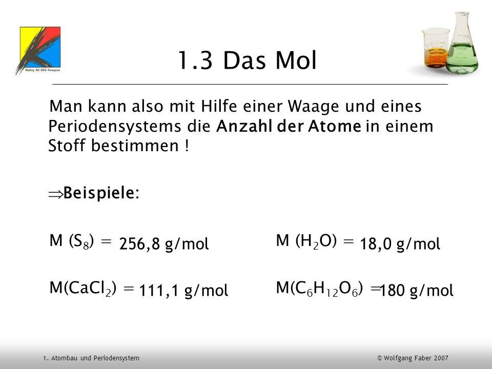 1. Atombau und Periodensystem © Wolfgang Faber 2007 1.3 Das Mol Man kann also mit Hilfe einer Waage und eines Periodensystems die Anzahl der Atome in
