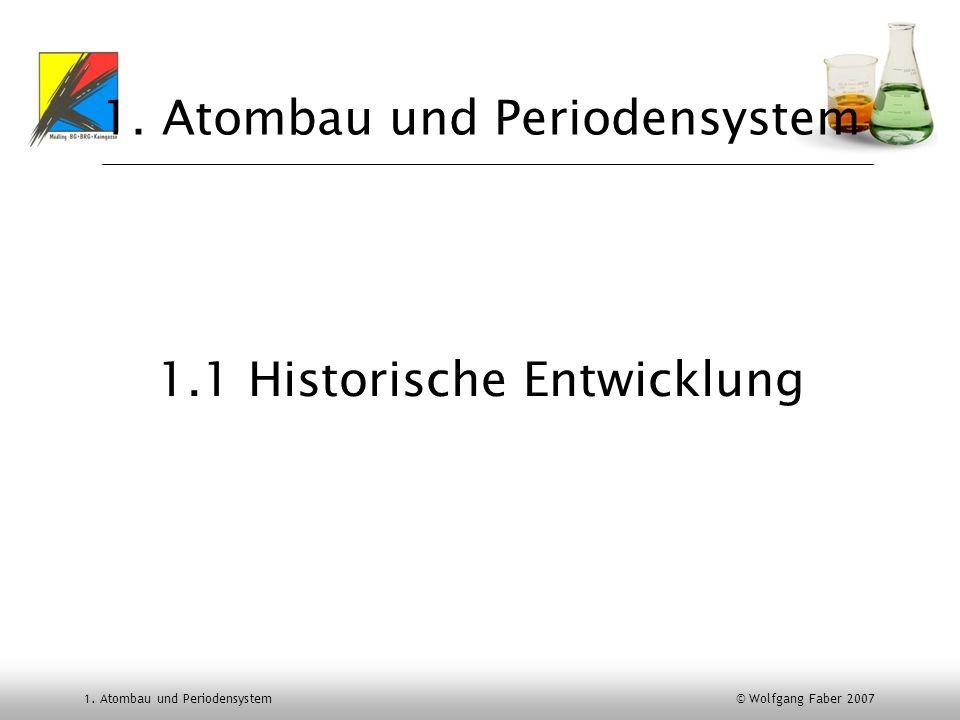 1. Atombau und Periodensystem © Wolfgang Faber 2007 1. Atombau und Periodensystem 1.1 Historische Entwicklung