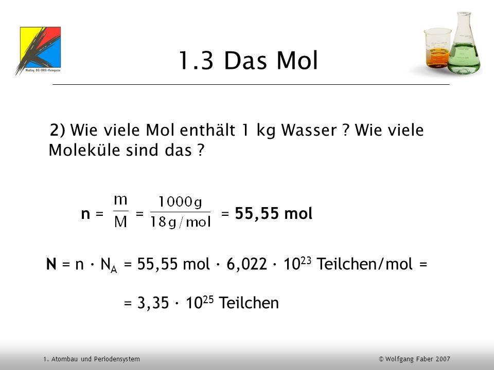 1. Atombau und Periodensystem © Wolfgang Faber 2007 2) Wie viele Mol enthält 1 kg Wasser ? Wie viele Moleküle sind das ? 1.3 Das Mol n = == 55,55 mol