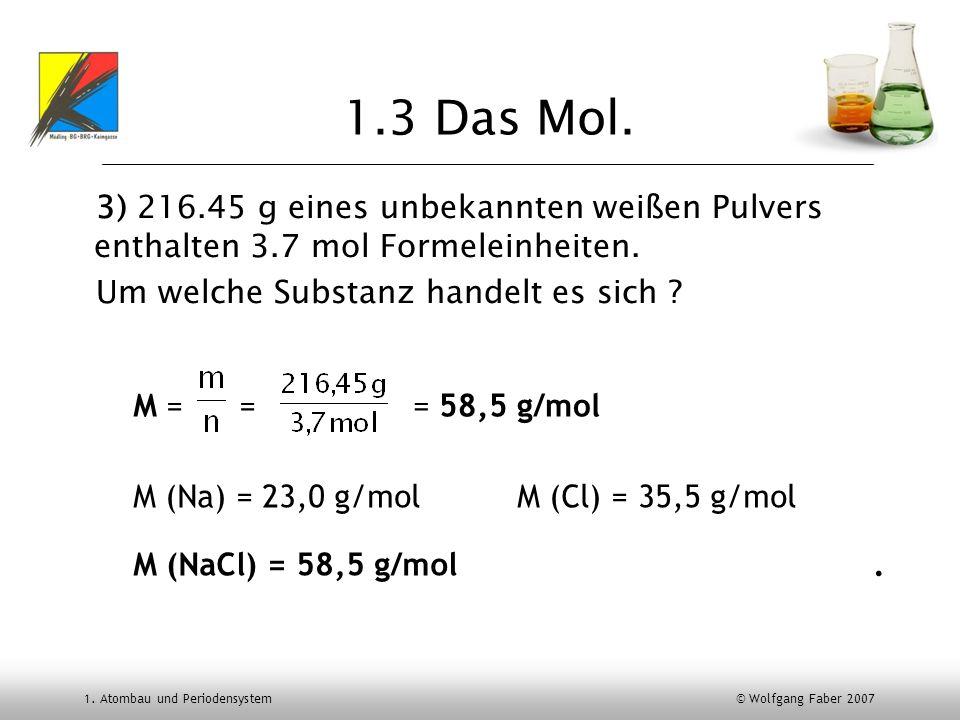 1. Atombau und Periodensystem © Wolfgang Faber 2007 1.3 Das Mol. 3) 216.45 g eines unbekannten weißen Pulvers enthalten 3.7 mol Formeleinheiten. Um we