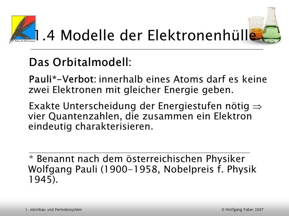 1. Atombau und Periodensystem © Wolfgang Faber 2007 1.4 Modelle der Elektronenhülle Das Orbitalmodell: Pauli*-Verbot: innerhalb eines Atoms darf es ke