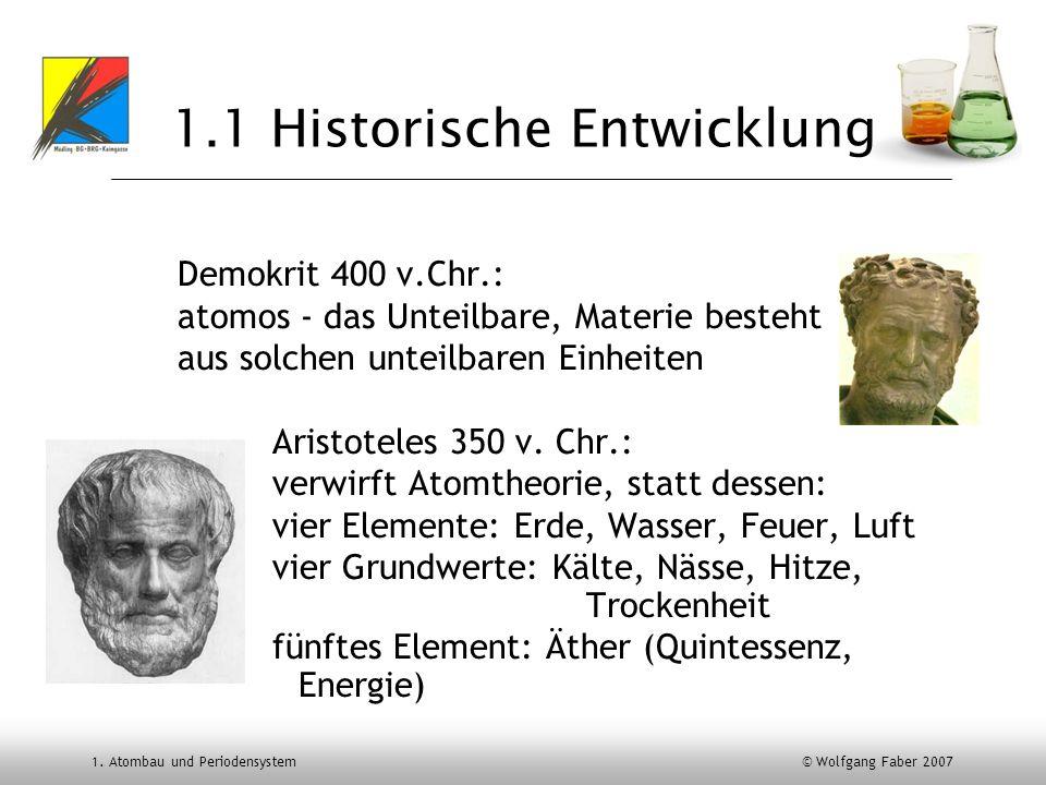 1. Atombau und Periodensystem © Wolfgang Faber 2007 1.1 Historische Entwicklung Demokrit 400 v.Chr.: atomos - das Unteilbare, Materie besteht aus solc