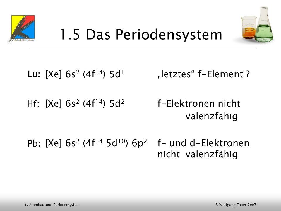 1. Atombau und Periodensystem © Wolfgang Faber 2007 1.5 Das Periodensystem [Xe] 6s 2 (4f 14 ) 5d 1 letztes f-Element ? [Xe] 6s 2 (4f 14 ) 5d 2 f-Elekt