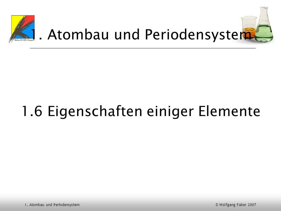 1. Atombau und Periodensystem © Wolfgang Faber 2007 1. Atombau und Periodensystem 1.6 Eigenschaften einiger Elemente