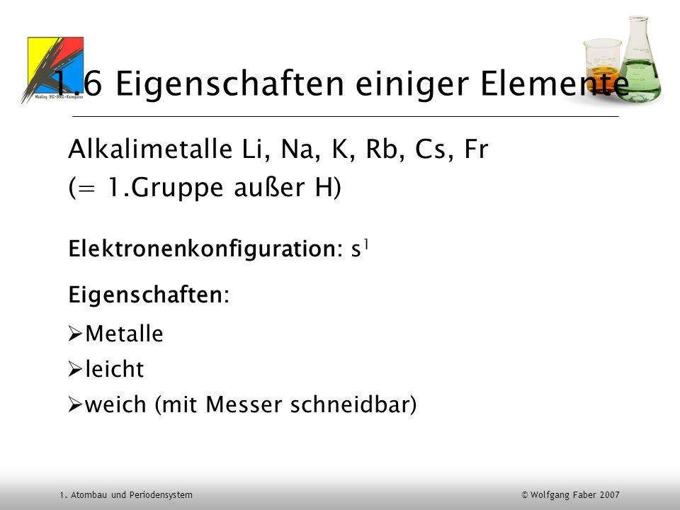 1. Atombau und Periodensystem © Wolfgang Faber 2007 1.6 Eigenschaften einiger Elemente Alkalimetalle Li, Na, K, Rb, Cs, Fr (= 1.Gruppe außer H) Elektr