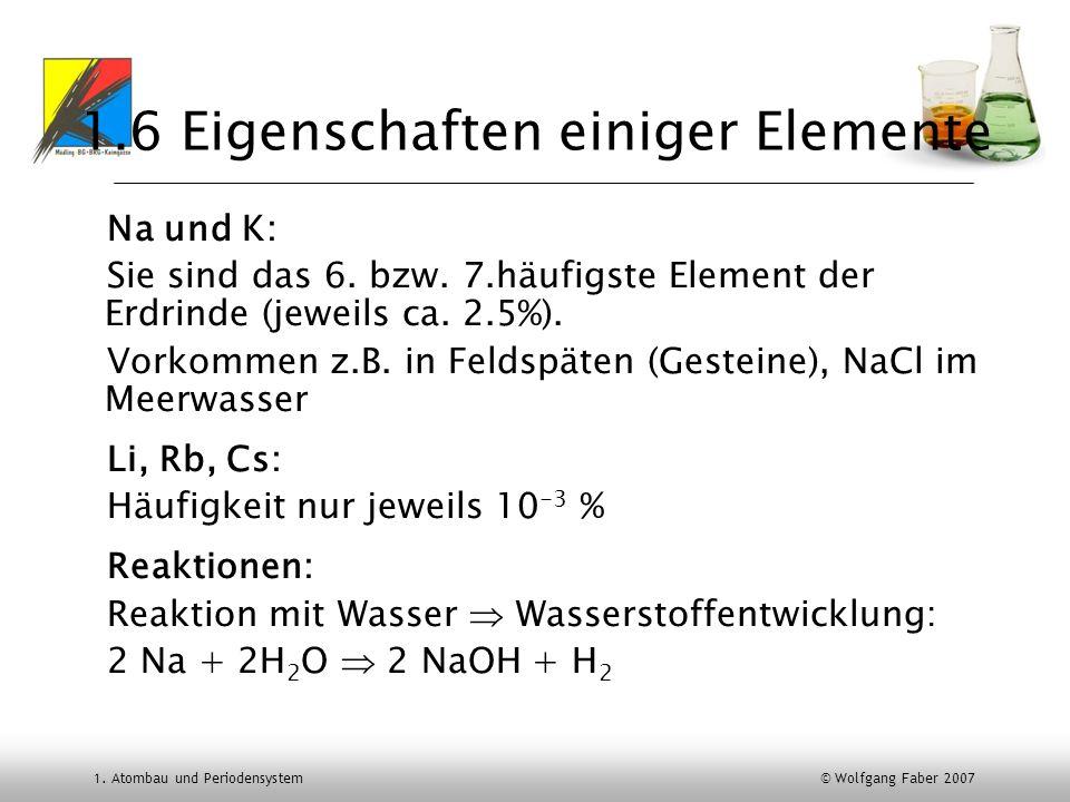 1. Atombau und Periodensystem © Wolfgang Faber 2007 1.6 Eigenschaften einiger Elemente Na und K: Sie sind das 6. bzw. 7.häufigste Element der Erdrinde