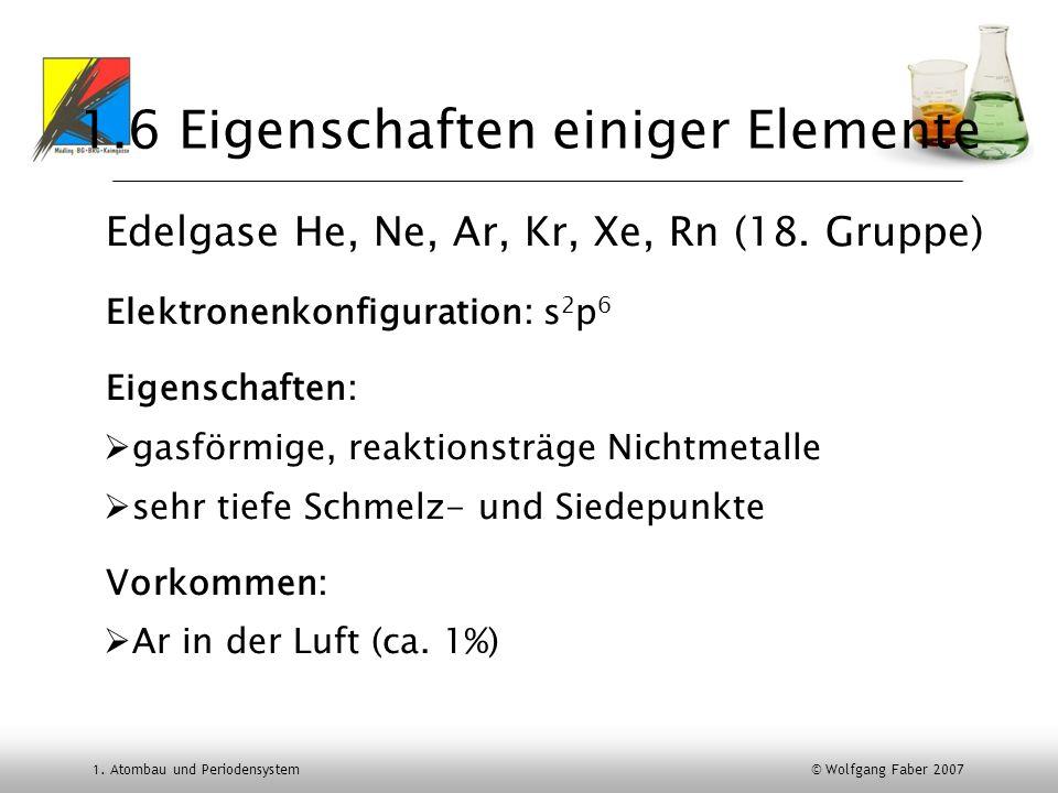 1. Atombau und Periodensystem © Wolfgang Faber 2007 1.6 Eigenschaften einiger Elemente Edelgase He, Ne, Ar, Kr, Xe, Rn (18. Gruppe) Elektronenkonfigur