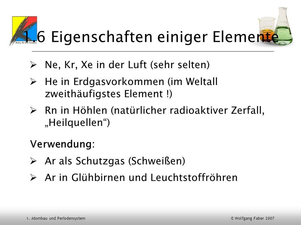 1. Atombau und Periodensystem © Wolfgang Faber 2007 1.6 Eigenschaften einiger Elemente Ne, Kr, Xe in der Luft (sehr selten) He in Erdgasvorkommen (im