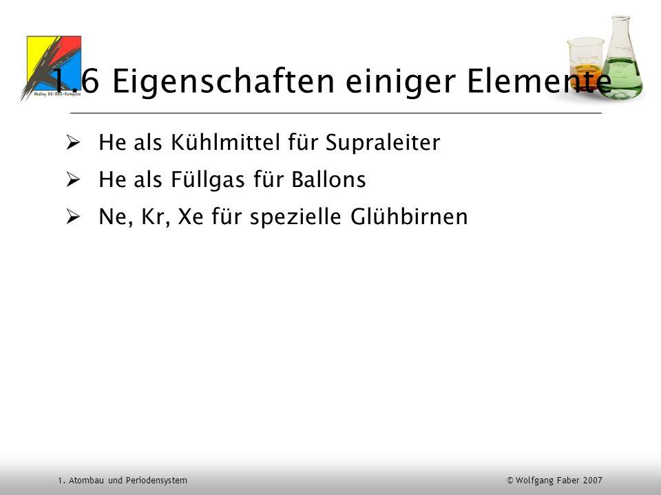 1. Atombau und Periodensystem © Wolfgang Faber 2007 1.6 Eigenschaften einiger Elemente He als Kühlmittel für Supraleiter He als Füllgas für Ballons Ne
