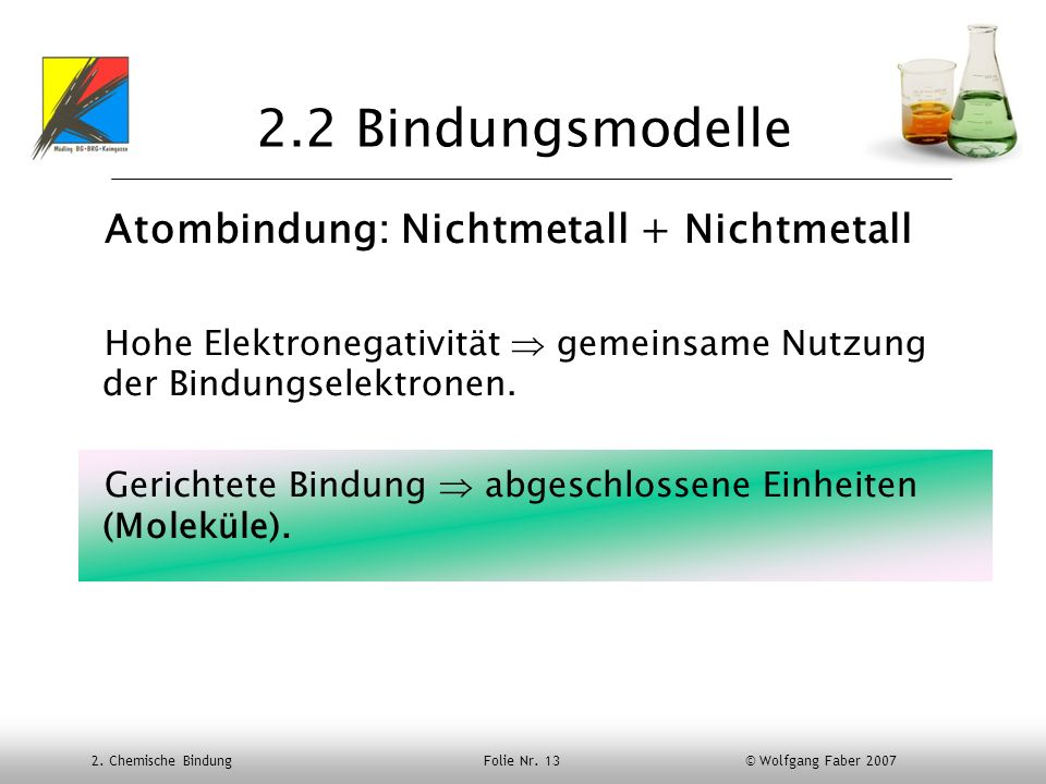 2. Chemische Bindung Folie Nr. 13 © Wolfgang Faber 2007 2.2 Bindungsmodelle Atombindung: Nichtmetall + Nichtmetall Hohe Elektronegativität gemeinsame