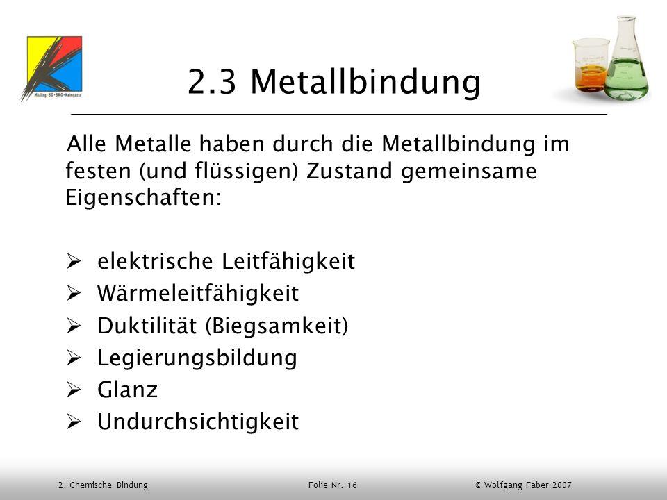 2. Chemische Bindung Folie Nr. 16 © Wolfgang Faber 2007 2.3 Metallbindung Alle Metalle haben durch die Metallbindung im festen (und flüssigen) Zustand