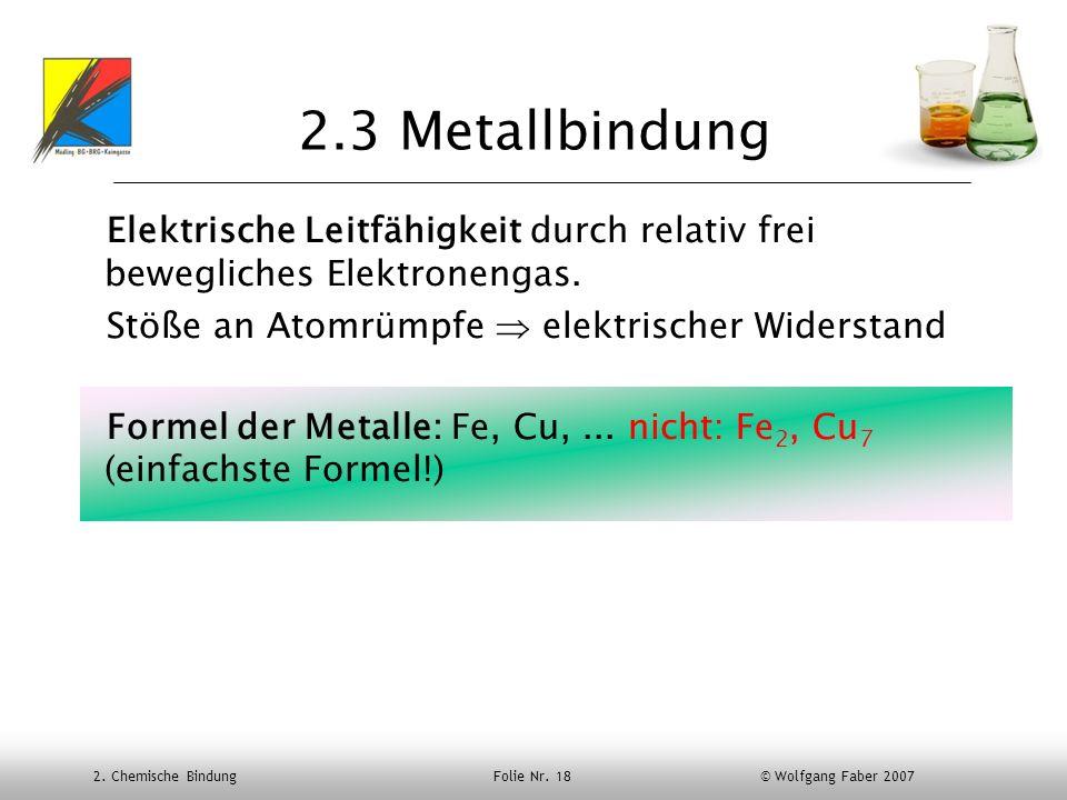 2. Chemische Bindung Folie Nr. 18 © Wolfgang Faber 2007 2.3 Metallbindung Elektrische Leitfähigkeit durch relativ frei bewegliches Elektronengas. Stöß