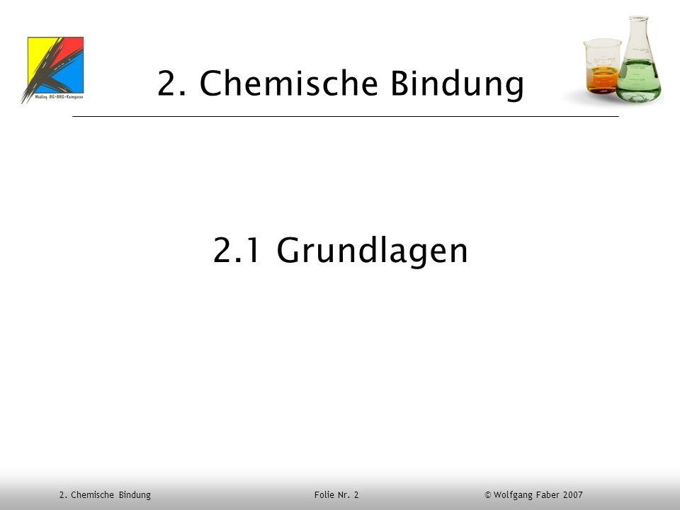 2. Chemische Bindung Folie Nr. 2 © Wolfgang Faber 2007 2. Chemische Bindung 2.1 Grundlagen