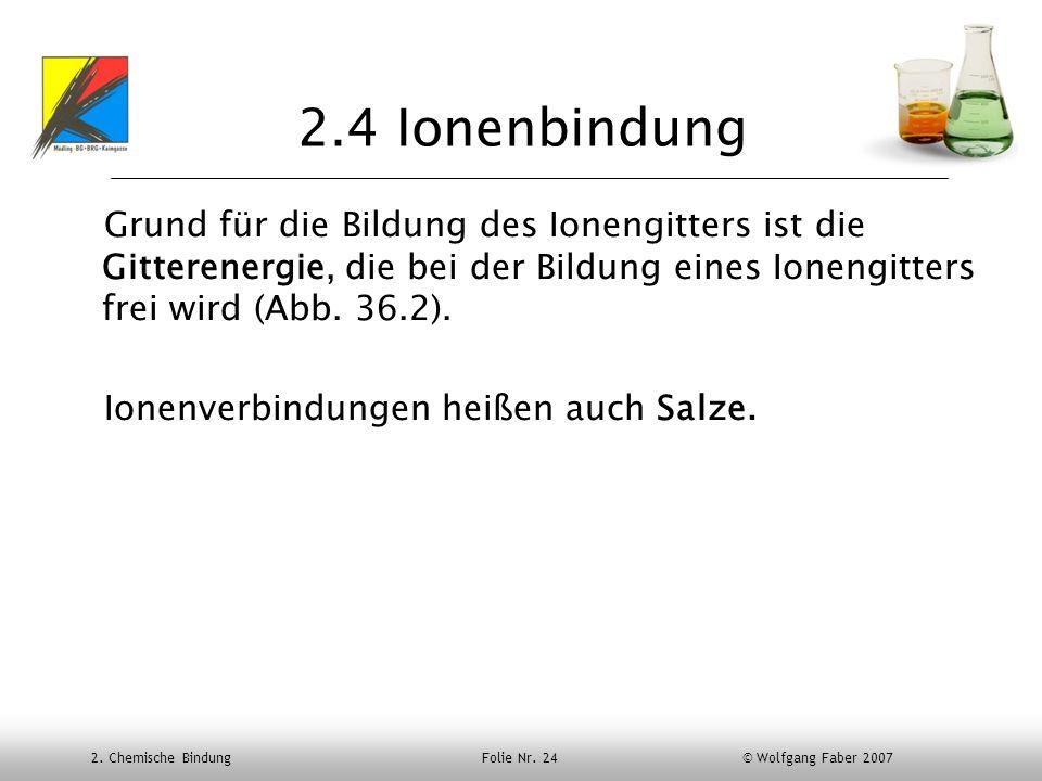2. Chemische Bindung Folie Nr. 24 © Wolfgang Faber 2007 2.4 Ionenbindung Grund für die Bildung des Ionengitters ist die Gitterenergie, die bei der Bil