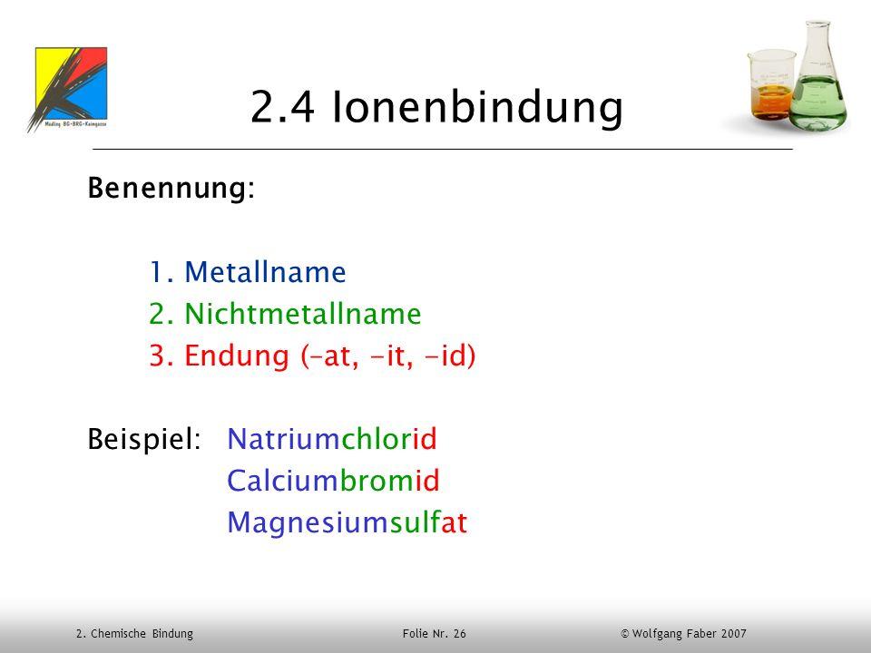 2. Chemische Bindung Folie Nr. 26 © Wolfgang Faber 2007 2.4 Ionenbindung Benennung: 1. Metallname 2. Nichtmetallname 3. Endung (–at, -it, -id) Beispie
