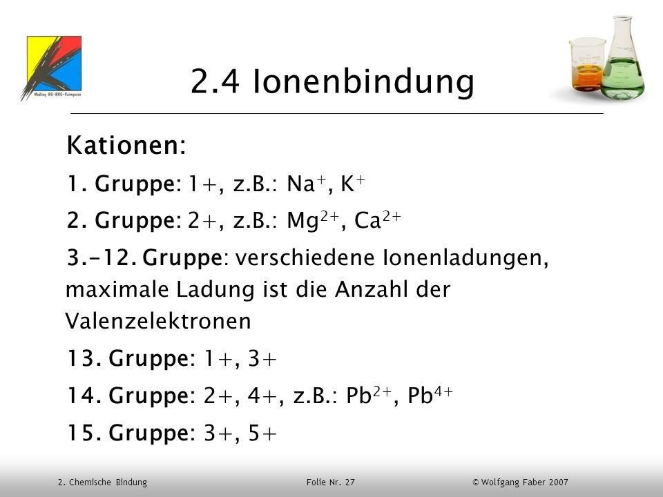 2. Chemische Bindung Folie Nr. 27 © Wolfgang Faber 2007 2.4 Ionenbindung Kationen: 1. Gruppe: 1+, z.B.: Na +, K + 2. Gruppe: 2+, z.B.: Mg 2+, Ca 2+ 3.