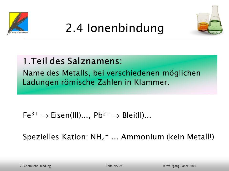 2. Chemische Bindung Folie Nr. 28 © Wolfgang Faber 2007 2.4 Ionenbindung 1.Teil des Salznamens: Name des Metalls, bei verschiedenen möglichen Ladungen