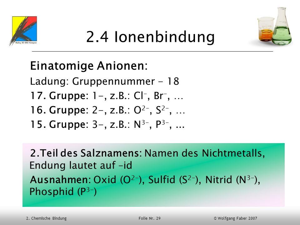 2. Chemische Bindung Folie Nr. 29 © Wolfgang Faber 2007 2.4 Ionenbindung Einatomige Anionen: Ladung: Gruppennummer - 18 17. Gruppe: 1-, z.B.: Cl -, Br