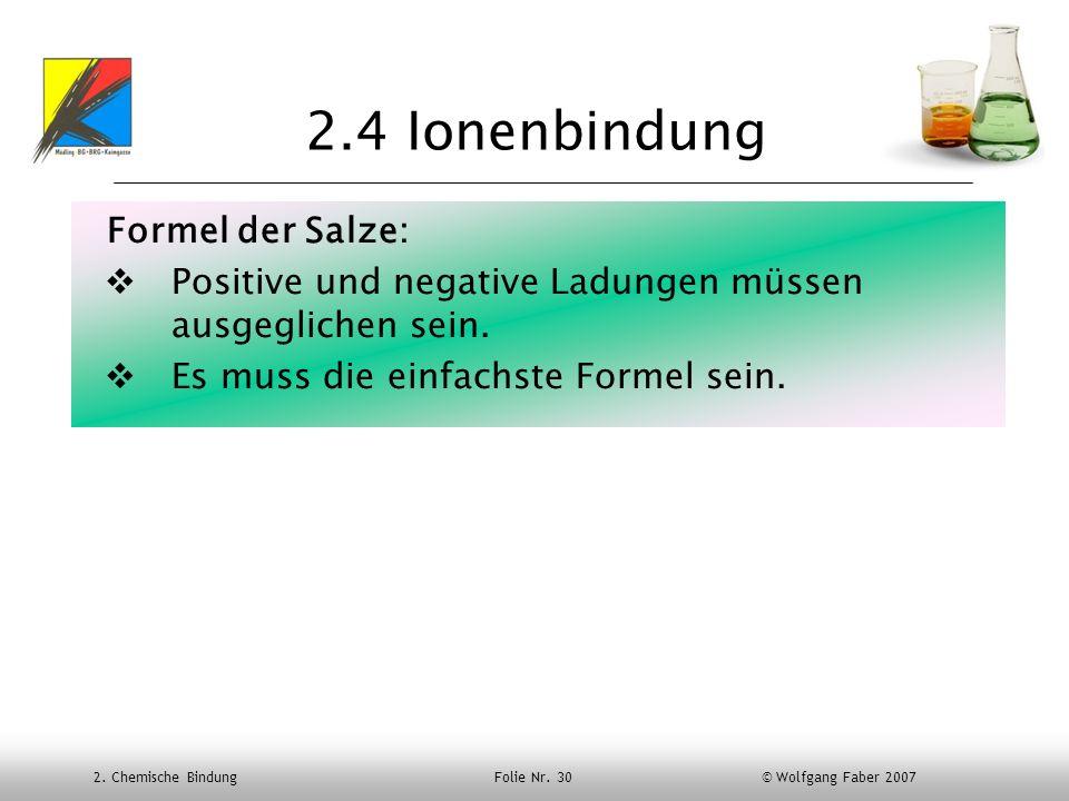 2. Chemische Bindung Folie Nr. 30 © Wolfgang Faber 2007 2.4 Ionenbindung Formel der Salze: Positive und negative Ladungen müssen ausgeglichen sein. Es