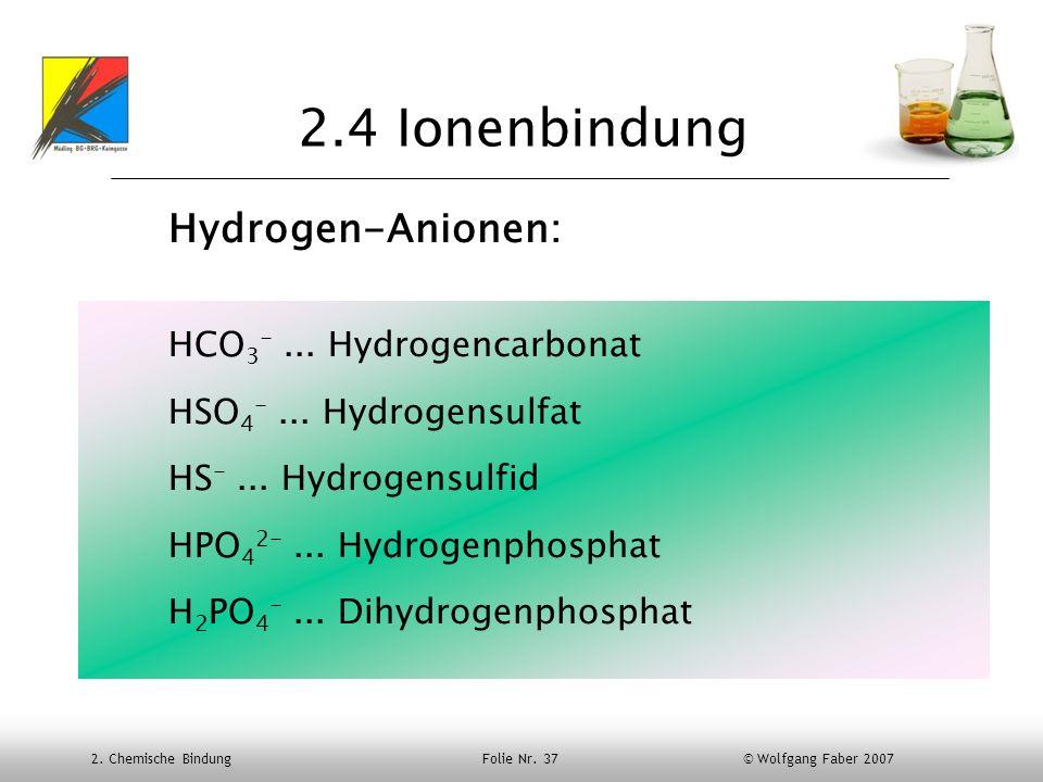 2. Chemische Bindung Folie Nr. 37 © Wolfgang Faber 2007 2.4 Ionenbindung Hydrogen-Anionen: HCO 3 -... Hydrogencarbonat HSO 4 -... Hydrogensulfat HS -.