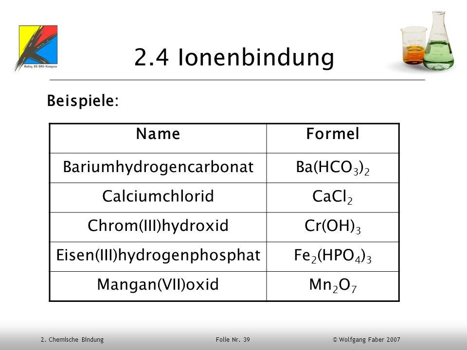 2. Chemische Bindung Folie Nr. 39 © Wolfgang Faber 2007 2.4 Ionenbindung Beispiele: NameFormel BariumhydrogencarbonatBa(HCO 3 ) 2 CalciumchloridCaCl 2