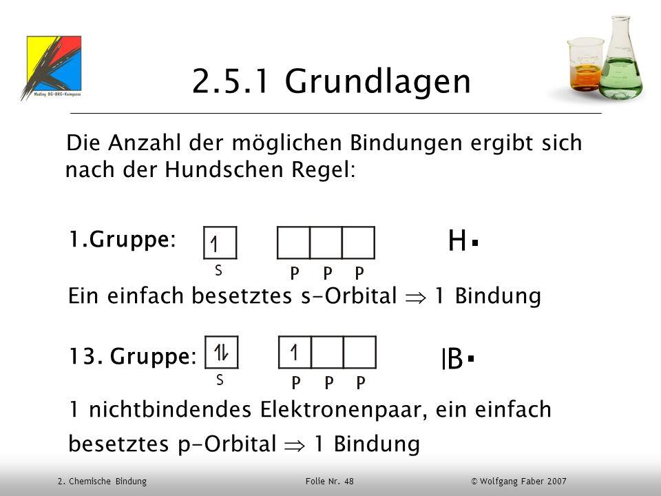 2. Chemische Bindung Folie Nr. 48 © Wolfgang Faber 2007 2.5.1 Grundlagen Die Anzahl der möglichen Bindungen ergibt sich nach der Hundschen Regel: H 1.