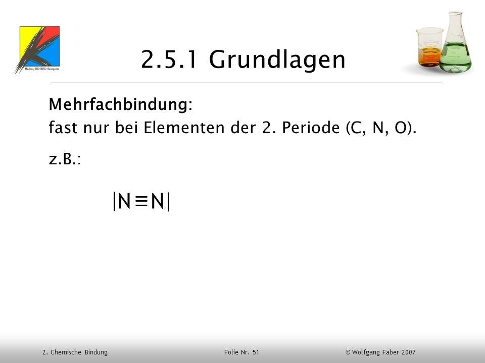 2. Chemische Bindung Folie Nr. 51 © Wolfgang Faber 2007 2.5.1 Grundlagen Mehrfachbindung: fast nur bei Elementen der 2. Periode (C, N, O). z.B.: N