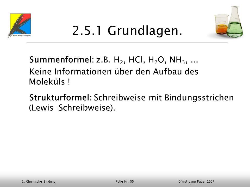 2. Chemische Bindung Folie Nr. 55 © Wolfgang Faber 2007 2.5.1 Grundlagen. Summenformel: z.B. H 2, HCl, H 2 O, NH 3,... Keine Informationen über den Au