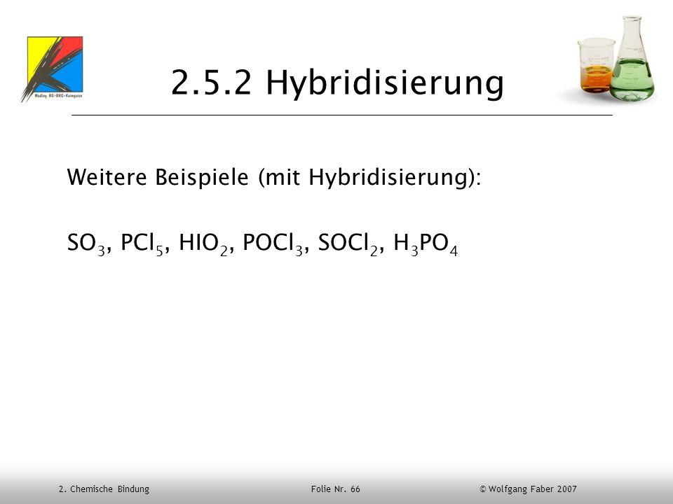 2. Chemische Bindung Folie Nr. 66 © Wolfgang Faber 2007 2.5.2 Hybridisierung Weitere Beispiele (mit Hybridisierung): SO 3, PCl 5, HIO 2, POCl 3, SOCl