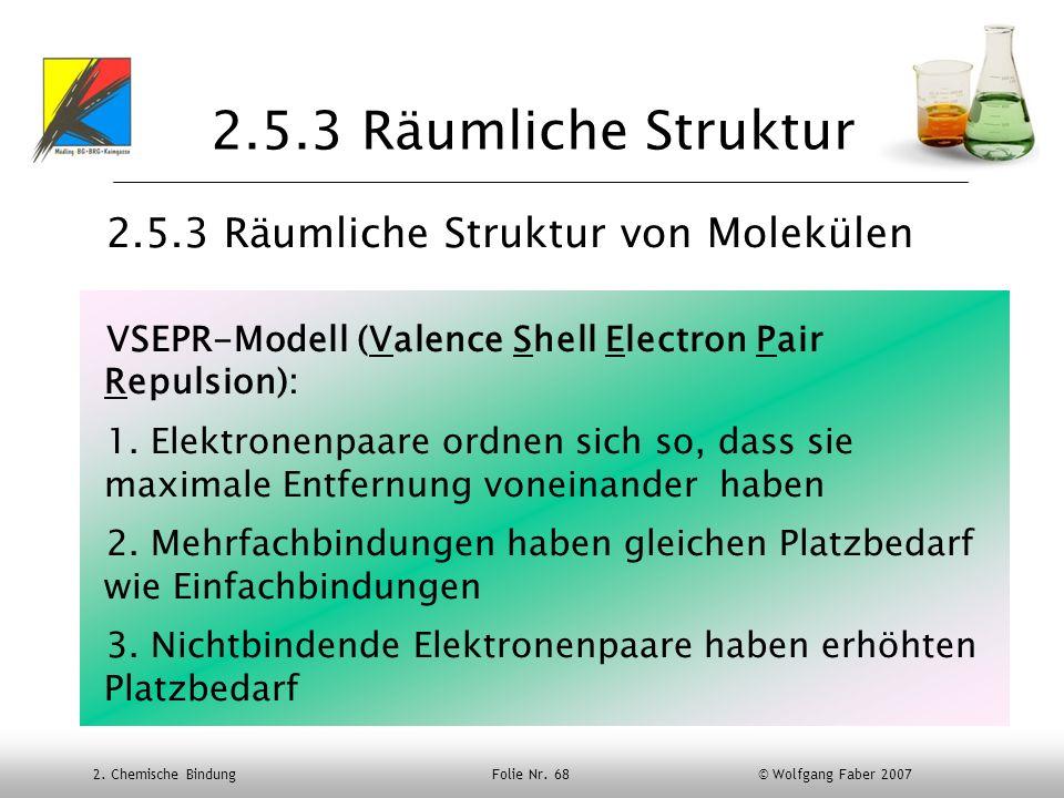 2. Chemische Bindung Folie Nr. 68 © Wolfgang Faber 2007 2.5.3 Räumliche Struktur 2.5.3 Räumliche Struktur von Molekülen VSEPR-Modell (Valence Shell El