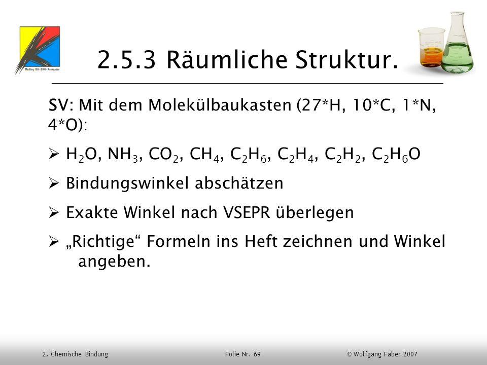 2. Chemische Bindung Folie Nr. 69 © Wolfgang Faber 2007 2.5.3 Räumliche Struktur. SV: Mit dem Molekülbaukasten (27*H, 10*C, 1*N, 4*O): H 2 O, NH 3, CO
