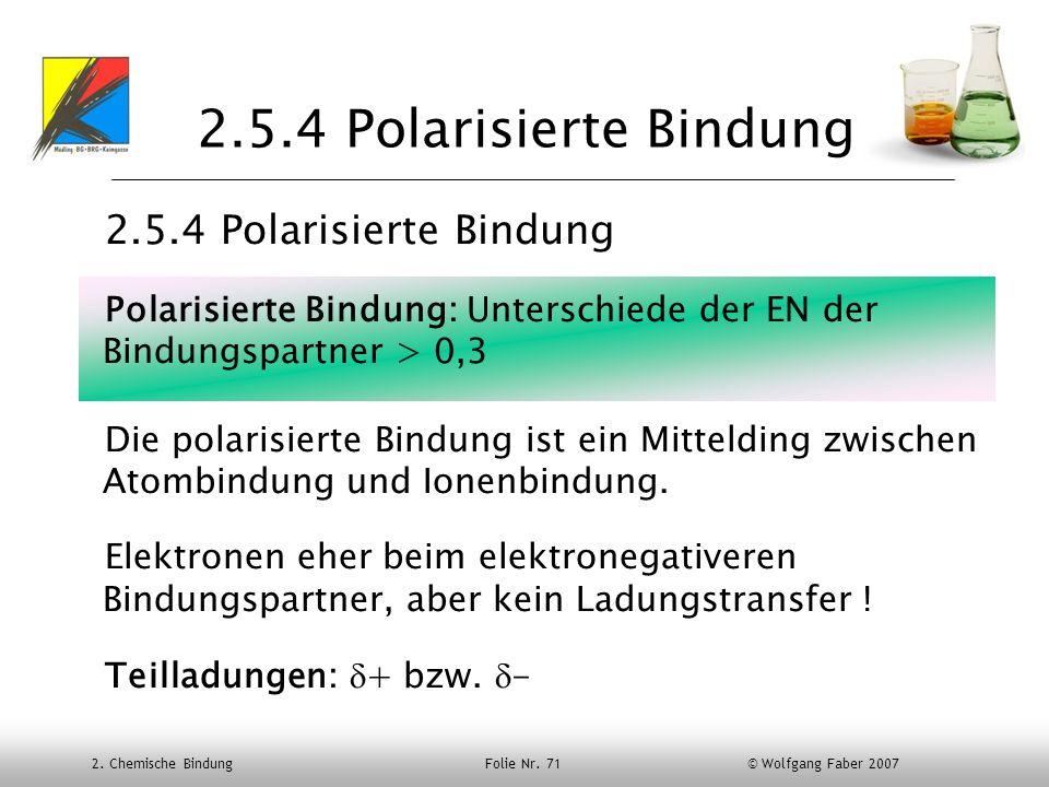 2. Chemische Bindung Folie Nr. 71 © Wolfgang Faber 2007 2.5.4 Polarisierte Bindung Polarisierte Bindung: Unterschiede der EN der Bindungspartner > 0,3