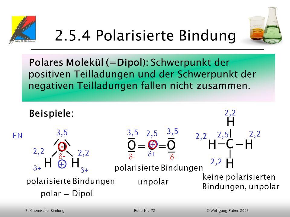 2. Chemische Bindung Folie Nr. 72 © Wolfgang Faber 2007 2.5.4 Polarisierte Bindung Polares Molekül (=Dipol): Schwerpunkt der positiven Teilladungen un