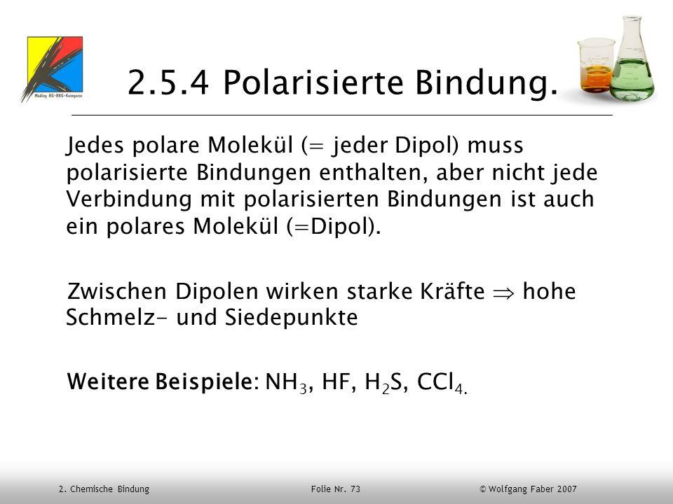 2. Chemische Bindung Folie Nr. 73 © Wolfgang Faber 2007 2.5.4 Polarisierte Bindung. Jedes polare Molekül (= jeder Dipol) muss polarisierte Bindungen e