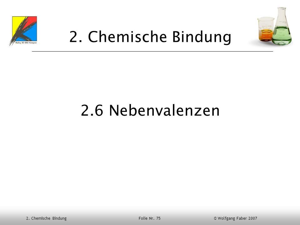2. Chemische Bindung Folie Nr. 75 © Wolfgang Faber 2007 2. Chemische Bindung 2.6 Nebenvalenzen