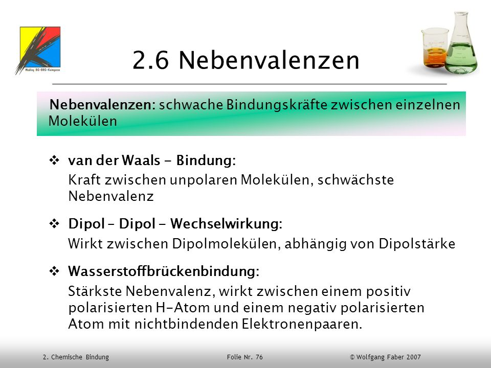 2. Chemische Bindung Folie Nr. 76 © Wolfgang Faber 2007 2.6 Nebenvalenzen Nebenvalenzen: schwache Bindungskräfte zwischen einzelnen Molekülen van der