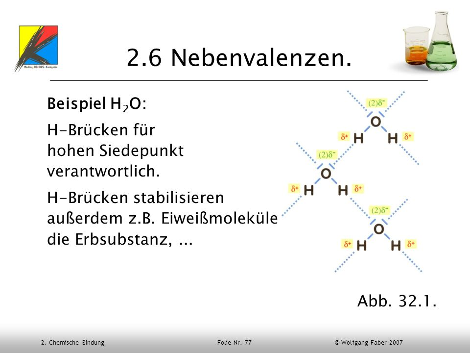 2. Chemische Bindung Folie Nr. 77 © Wolfgang Faber 2007 2.6 Nebenvalenzen. Beispiel H 2 O: H-Brücken für hohen Siedepunkt verantwortlich. H-Brücken st