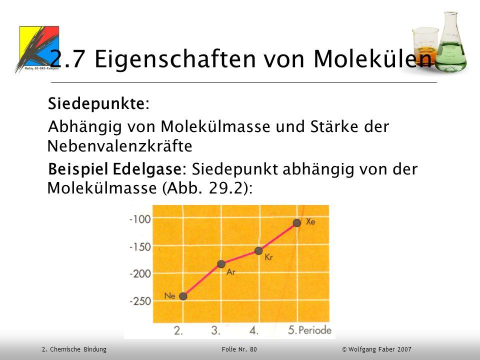 2. Chemische Bindung Folie Nr. 80 © Wolfgang Faber 2007 2.7 Eigenschaften von Molekülen Siedepunkte: Abhängig von Molekülmasse und Stärke der Nebenval