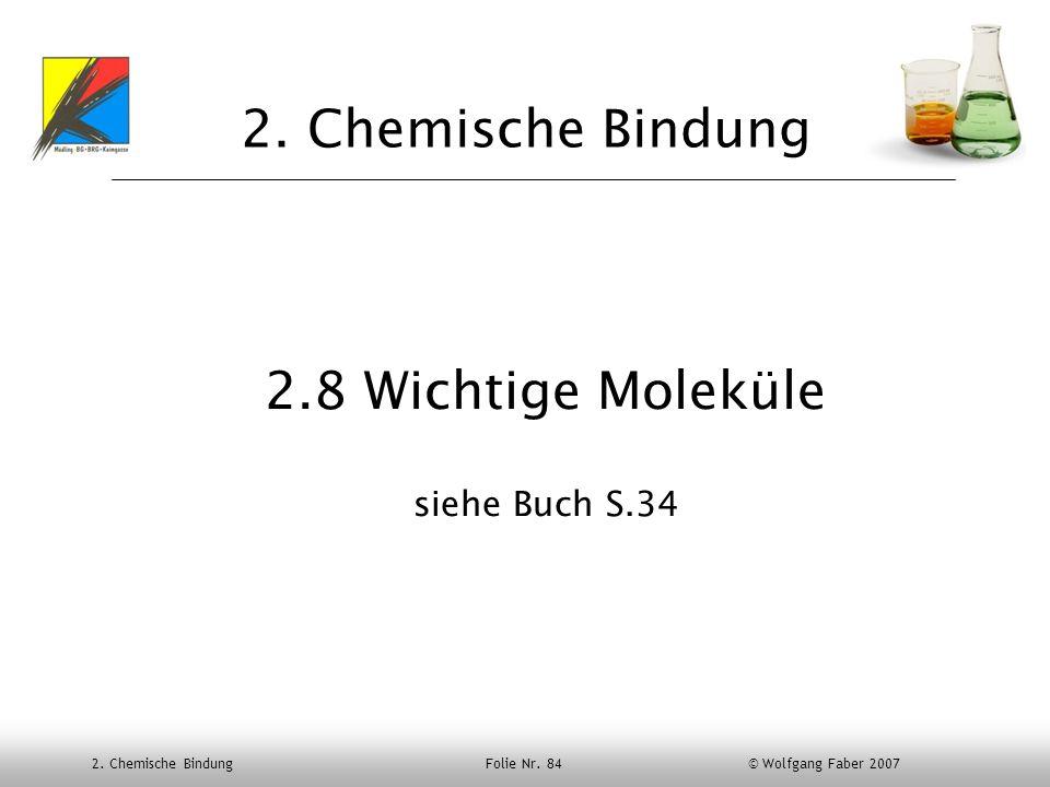 2. Chemische Bindung Folie Nr. 84 © Wolfgang Faber 2007 2. Chemische Bindung 2.8 Wichtige Moleküle siehe Buch S.34